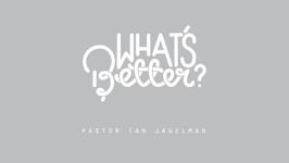 Ps Ian Jagelman – What's Better